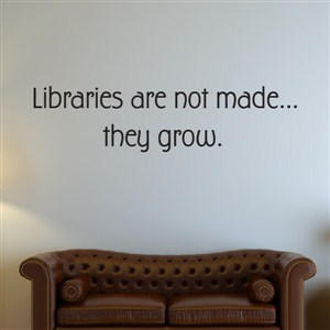 Libraries are not made… they grow. - Vinyl Wall Decal - Wall Quote - Wall Decor