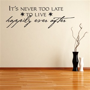 It's never too late to live happily ever after - Vinyl Wall Decal - Wall Quote - Wall Decor