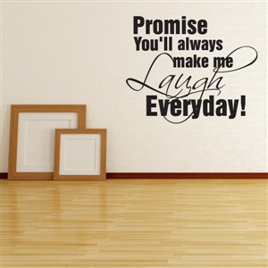 Promise you'll always make me laugh everyday! - Vinyl Wall Decal - Wall Quote - Wall Decor