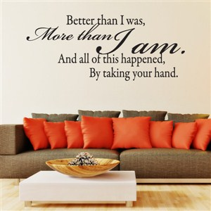 Better than I was, more than I am. And all of this happened, by taking your hand. - Vinyl Wall Decal - Wall Quote - Wall Decor