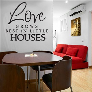 Love grows best in little houses - Vinyl Wall Decal - Wall Quote - Wall Decor