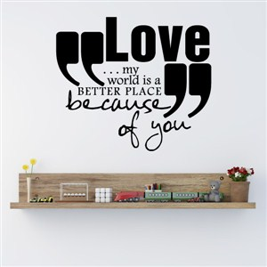 Love… my world is a better place because of you - Vinyl Wall Decal - Wall Quote - Wall Decor
