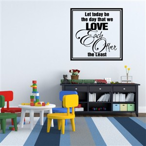 Let today be the day that we love each other the least - Vinyl Wall Decal - Wall Quote - Wall Decor