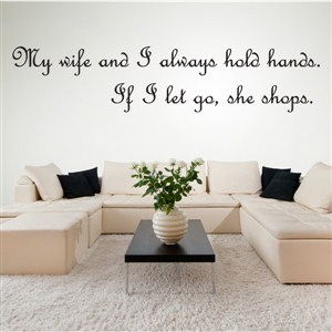 My wife and I always hold hands. If I let go, she shops. - Vinyl Wall Decal - Wall Quote - Wall Decor