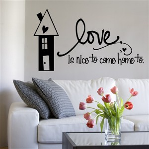 Love is nice to come home to. - Vinyl Wall Decal - Wall Quote - Wall Decor