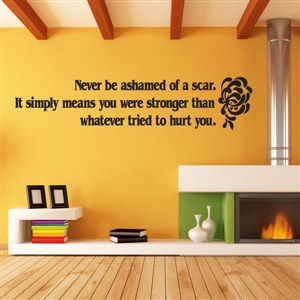 Never be ashamed of a scar. It simply means you were stronger than whatever - Vinyl Wall Decal - Wall Quote - Wall Decor