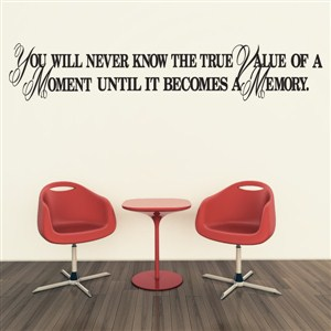 You will never know the true value of a moment until it becomes a memory. - Vinyl Wall Decal - Wall Quote - Wall Decor