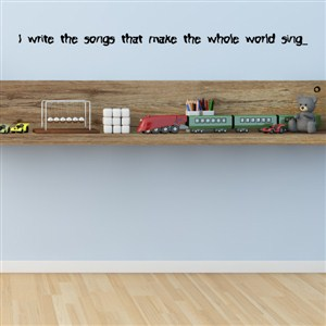 I write the songs that make the whole world sing… - Vinyl Wall Decal - Wall Quote - Wall Decor
