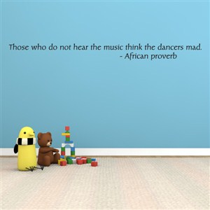 Those who do not hear the music think the dancers mad. - African proverb - Vinyl Wall Decal - Wall Quote - Wall Decor