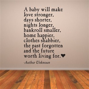 A baby will make love stronger, days shorter, nights longer - Author Unknown - Vinyl Wall Decal - Wall Quote - Wall Decor