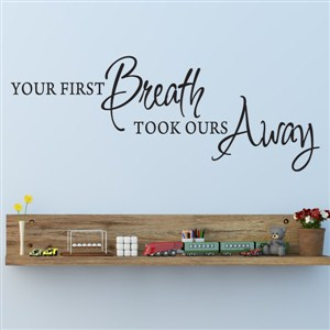 Your first breath took ours away - Vinyl Wall Decal - Wall Quote - Wall Decor
