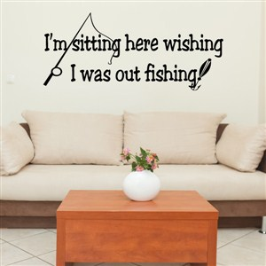 I'm sitting here wishing I was out fishing. - Vinyl Wall Decal - Wall Quote - Wall Decor