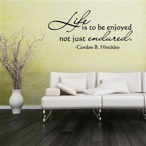 Life is to be enjoyed not just endured. - Gordon B. Hinckley