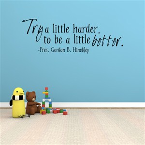 Try a little harder, to be a little better. - Pres. Gordon B. Hinckley