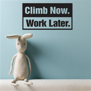 Climb now. Work later.