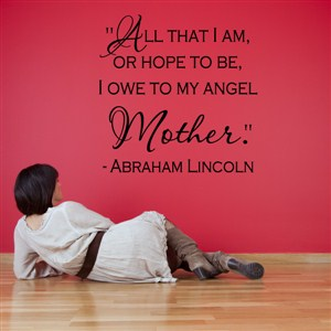 All that I am, or hope to be, I owe to my angel mother. - Abraham Lincoln