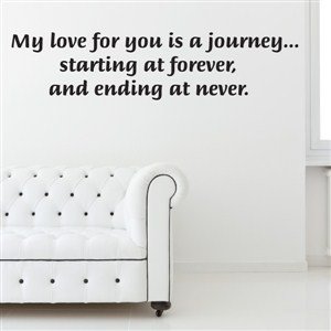 My love for your is a journey … starting at forever, and ending at never.