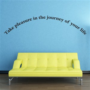 Take pleasure in the journey of your life