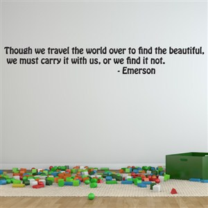 Though we travel the world over to find the beautiful, we must carry - Emerson