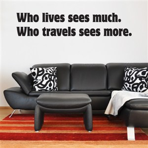 Who lives sees much. Who travels sees more.