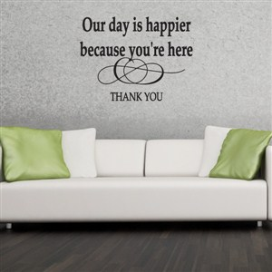 Our day is happier because you're here - Thank You