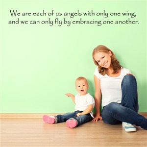 We are each of us angels with only one wing, and we can only fly