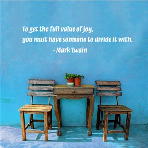 To get the full value of joy, you must have someone to divide it with. - Mark Twain