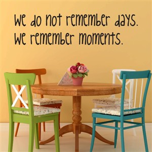 We do not remember days… we remember moments