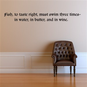 Fish, to taste right, must swim three times - in water, in butter, and in wine.