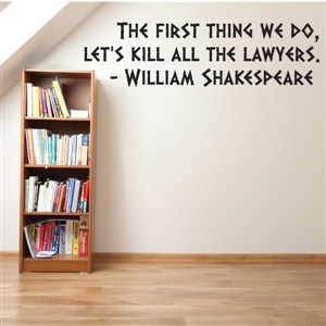 The first thing we do, let's kill all the lawyers. - William Shakespeare